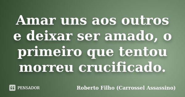 Amar uns aos outros e deixar ser amado, o primeiro que tentou morreu crucificado.... Frase de Roberto Filho (Carrossel Assassino).