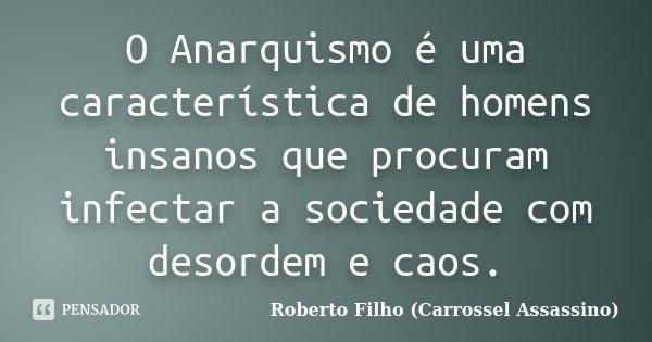 O Anarquismo é uma característica de homens insanos que procuram infectar a sociedade com desordem e caos.... Frase de Roberto Filho (Carrossel Assassino).
