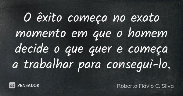 O êxito começa no exato momento em que o homem decide o que quer e começa a trabalhar para consegui-lo.... Frase de Roberto Flávio C. Silva.