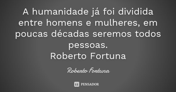 A humanidade já foi dividida entre homens e mulheres, em poucas décadas seremos todos pessoas. Roberto Fortuna... Frase de Roberto Fortuna.