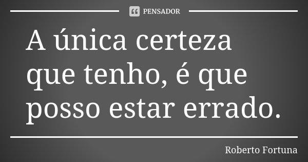 A única certeza que tenho, é que posso estar errado.... Frase de Roberto Fortuna.