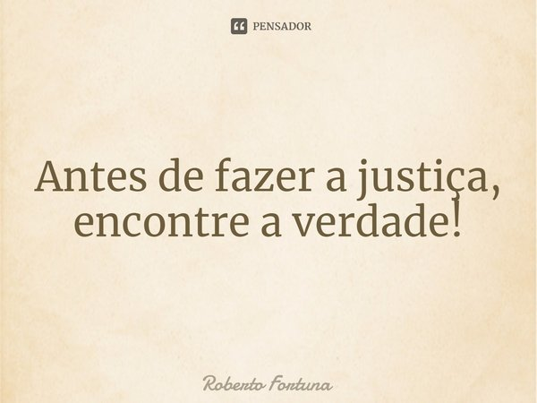 Antes de fazer a justiça, encontre a verdade!... Frase de Roberto Fortuna.