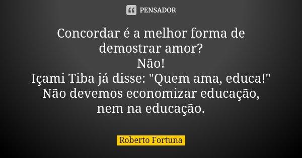 """Concordar é a melhor forma de demostrar amor? Não! Içami Tiba já disse: """"Quem ama, educa!"""" Não devemos economizar educação, nem na educação.... Frase de Roberto Fortuna."""