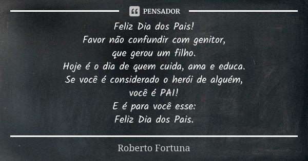 Feliz Dia dos Pais! Favor não confundir com genitor, que gerou um filho. Hoje é o dia de quem cuida, ama e educa. Se você é considerado o herói de alguém, você ... Frase de Roberto Fortuna.