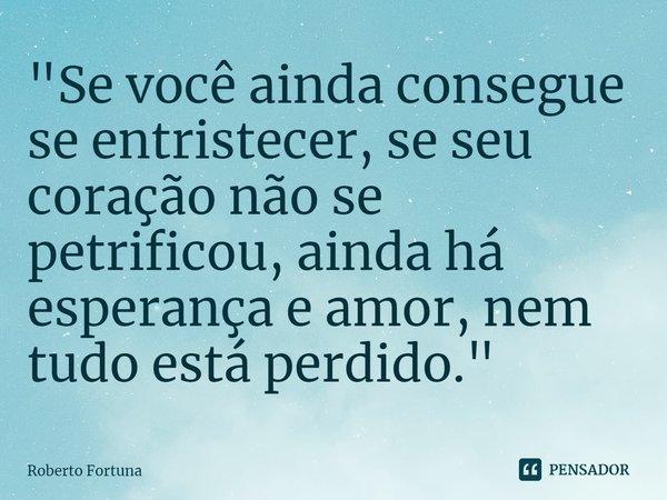 """""""Se você ainda consegue se entristecer, se seu coração não se petrificou, ainda há esperança e amor, nem tudo está perdido.""""... Frase de Roberto Fortuna."""