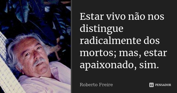 Estar vivo não nos distingue radicalmente dos mortos; mas, estar apaixonado, sim.... Frase de Roberto Freire.