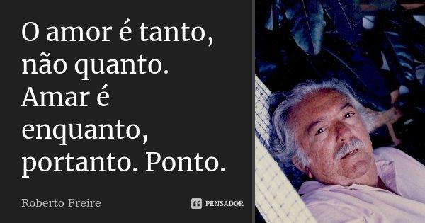 O amor é tanto, não quanto. Amar é enquanto, portanto. Ponto.... Frase de Roberto Freire.