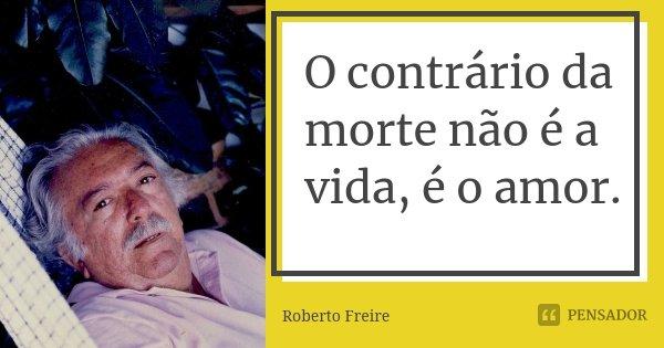 O contrário da morte não é a vida, é o amor.... Frase de Roberto Freire.