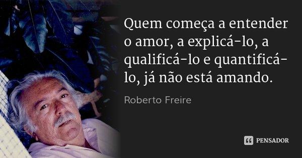 Quem começa a entender o amor, a explicá-lo, a qualificá-lo e quantificá-lo, já não está amando.... Frase de Roberto Freire.