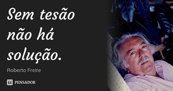 Sem tesão não há solução.... Frase de Roberto Freire.