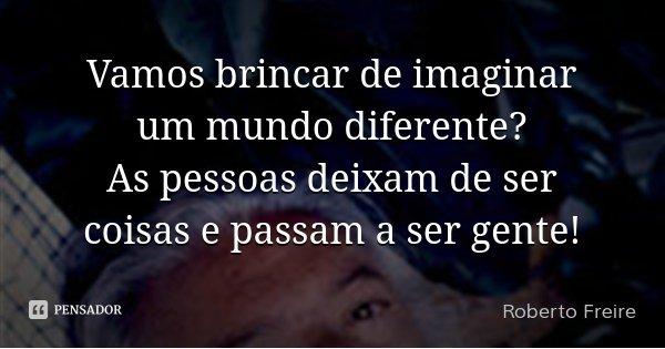 Vamos brincar de imaginar um mundo diferente? As pessoas deixam de ser coisas e passam a ser gente!... Frase de Roberto Freire.