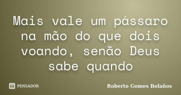 Mais vale um pássaro na mão do que dois voando, senão Deus sabe quando... Frase de Roberto Gomes Bolaños.