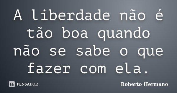 A liberdade não é tão boa quando não se sabe o que fazer com ela.... Frase de Roberto Hermano.