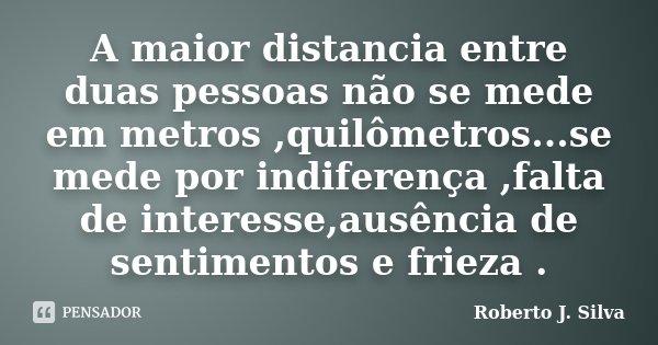 A maior distancia entre duas pessoas não se mede em metros ,quilômetros...se mede por indiferença ,falta de interesse,ausência de sentimentos e frieza .... Frase de Roberto J. Silva.