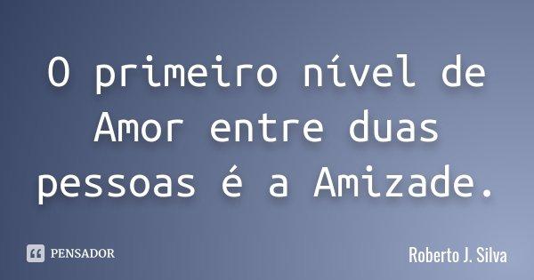 O primeiro nível de Amor entre duas pessoas é a Amizade.... Frase de Roberto J. Silva.