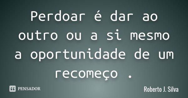 Perdoar é dar ao outro ou a si mesmo a oportunidade de um recomeço .... Frase de Roberto J.Silva.