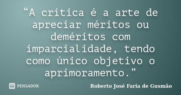 """""""A crítica é a arte de apreciar méritos ou deméritos com imparcialidade, tendo como único objetivo o aprimoramento.""""... Frase de Roberto José Faria de Gusmão."""