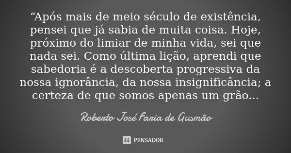 """""""Após mais de meio século de existência, pensei que já sabia de muita coisa. Hoje, próximo do limiar de minha vida, sei que nada sei. Como última lição, aprendi... Frase de Roberto José Faria de Gusmão."""