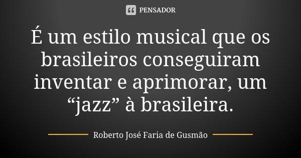 """""""É um estilo musical que os brasileiros conseguiram inventar e aprimorar, um """"jazz"""" à brasileira.""""... Frase de Roberto José Faria de Gusmão."""