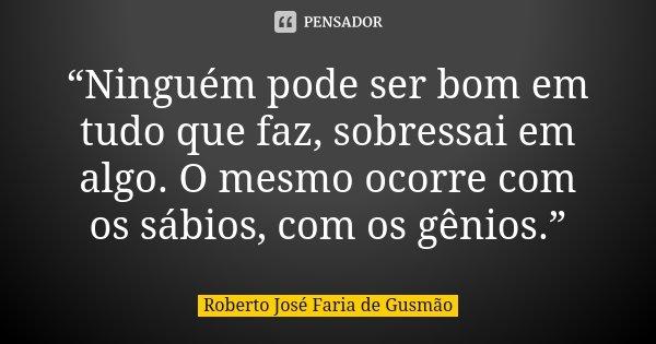 """""""Ninguém pode ser bom em tudo que faz, sobressai em algo. O mesmo ocorre com os sábios, com os gênios.""""... Frase de Roberto José Faria de Gusmão."""
