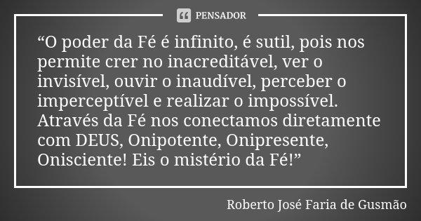 """""""O poder da Fé é infinito, é sutil, pois nos permite crer no inacreditável, ver o invisível, ouvir o inaudível, perceber o imperceptível e realizar o impossível... Frase de Roberto José Faria de Gusmão."""