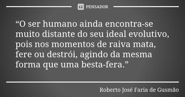 """""""O ser humano ainda encontra-se muito distante do seu ideal evolutivo, pois nos momentos de raiva mata, fere ou destrói, agindo da mesma forma que uma besta-fer... Frase de Roberto José Faria de Gusmão."""