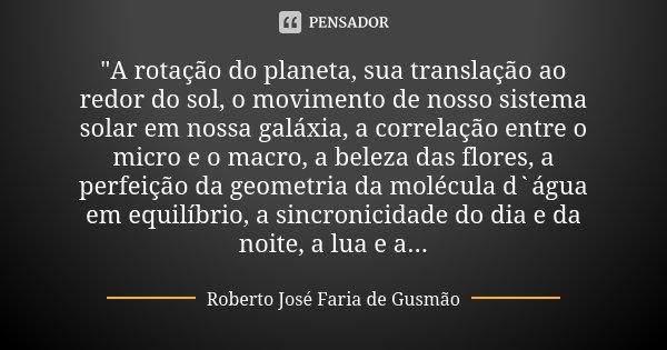 """""""A rotação do planeta, sua translação ao redor do sol, o movimento de nosso sistema solar em nossa galáxia, a correlação entre o micro e o macro, a beleza ... Frase de Roberto José Faria de Gusmão."""
