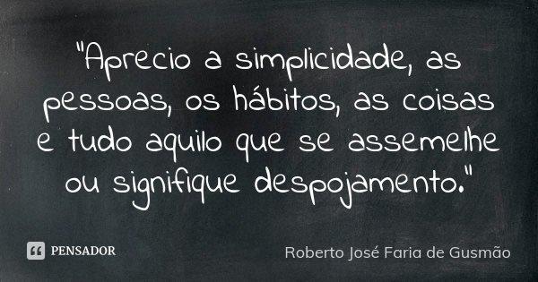 """""""Aprecio a simplicidade, as pessoas, os hábitos, as coisas e tudo aquilo que se assemelhe ou signifique despojamento.""""... Frase de Roberto José Faria de Gusmão."""