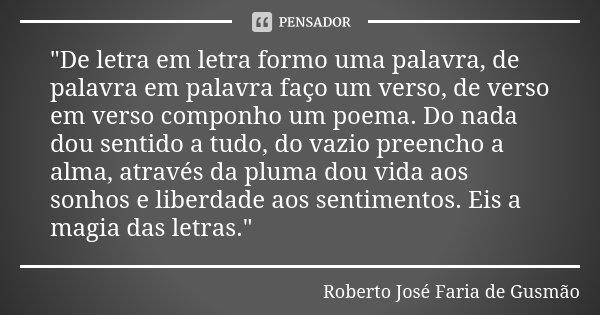 """""""De letra em letra formo uma palavra, de palavra em palavra faço um verso, de verso em verso componho um poema. Do nada dou sentido a tudo, do vazio preenc... Frase de Roberto José Faria de Gusmão."""