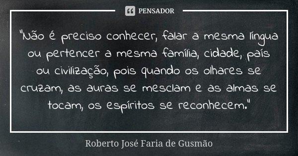 """""""Não é preciso conhecer, falar a mesma língua ou pertencer a mesma família, cidade, país ou civilização, pois quando os olhares se cruzam, as auras se mesc... Frase de Roberto José Faria de Gusmão."""