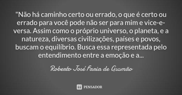 """""""Não há caminho certo ou errado, o que é certo ou errado para você pode não ser para mim e vice-e-versa. Assim como o próprio universo, o planeta, e a natu... Frase de Roberto José Faria de Gusmão."""