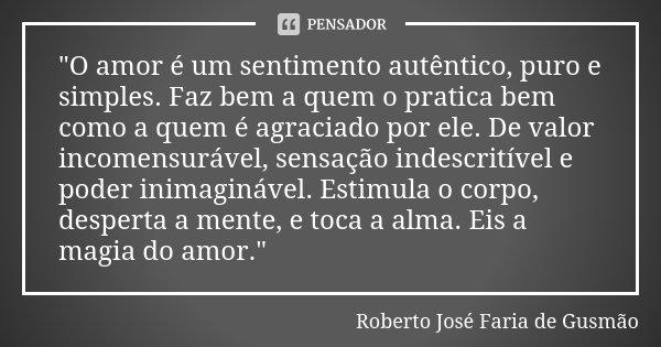 """""""O amor é um sentimento autêntico, puro e simples. Faz bem a quem o pratica bem como a quem é agraciado por ele. De valor incomensurável, sensação indescri... Frase de Roberto José Faria de Gusmão."""