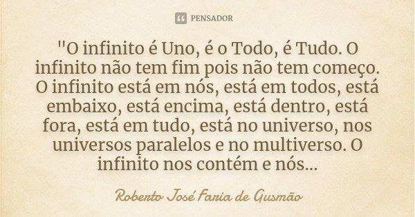 """""""O infinito é Uno, é o Todo, é Tudo. O infinito não tem fim pois não tem começo. O infinito está em nós, está em todos, está embaixo, está encima, está den... Frase de Roberto José Faria de Gusmão."""