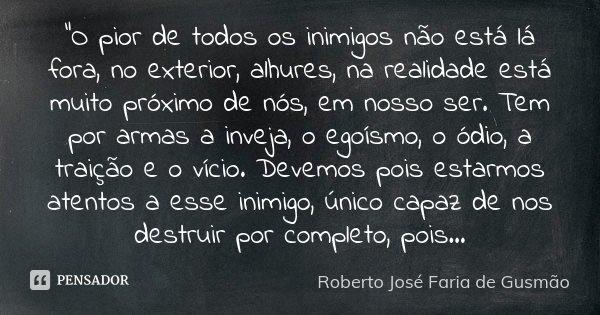 """""""O pior de todos os inimigos não está lá fora, no exterior, alhures, na realidade está muito próximo de nós, em nosso ser. Tem por armas a inveja, o egoísm... Frase de Roberto José Faria de Gusmão."""
