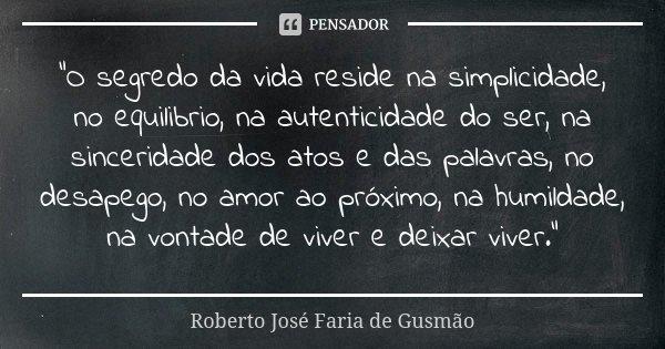 """""""O segredo da vida reside na simplicidade, no equilibrio, na autenticidade do ser, na sinceridade dos atos e das palavras, no desapego, no amor ao próximo,... Frase de Roberto José Faria de Gusmão."""