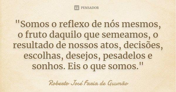 """""""Somos o reflexo de nós mesmos, o fruto daquilo que semeamos, o resultado de nossos atos, decisões, escolhas, desejos, pesadelos e sonhos. Eis o que somos.... Frase de Roberto José Faria de Gusmão."""