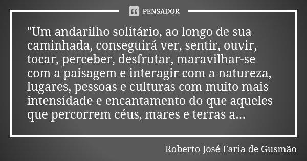 """""""Um andarilho solitário, ao longo de sua caminhada, conseguirá ver, sentir, ouvir, tocar, perceber, desfrutar, maravilhar-se com a paisagem e interagir com... Frase de Roberto José Faria de Gusmão."""