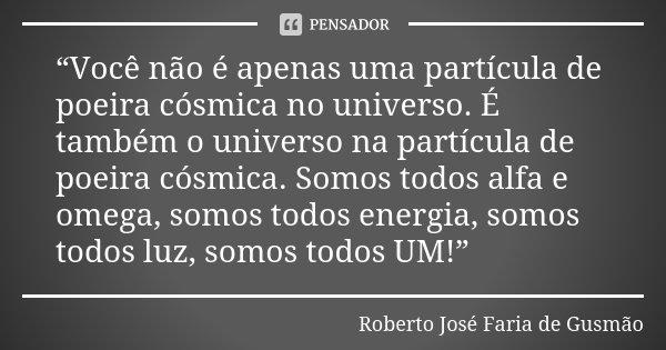 """""""Você não é apenas uma partícula de poeira cósmica no universo. É também o universo na partícula de poeira cósmica. Somos todos alfa e omega, somos todos energi... Frase de Roberto José Faria de Gusmão."""