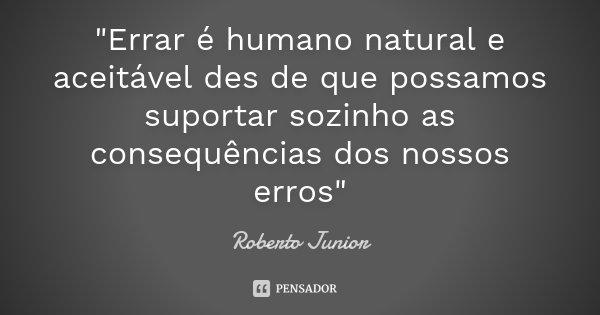 """""""Errar é humano natural e aceitável des de que possamos suportar sozinho as consequências dos nossos erros""""... Frase de Roberto Junior."""