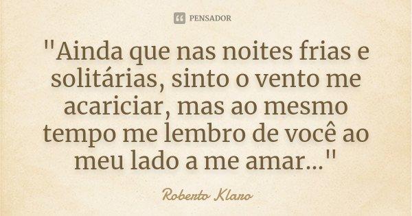 """""""Ainda que nas noites frias e solitárias, sinto o vento me acariciar, mas ao mesmo tempo me lembro de você ao meu lado a me amar...""""... Frase de Roberto Klaro."""