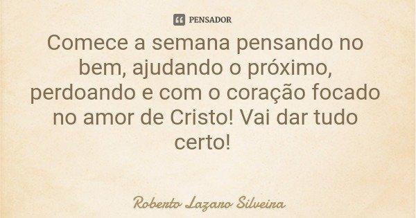 Comece a semana pensando no bem, ajudando o próximo, perdoando e com o coração focado no amor de Cristo! Vai dar tudo certo!... Frase de Roberto Lazaro Silveira.