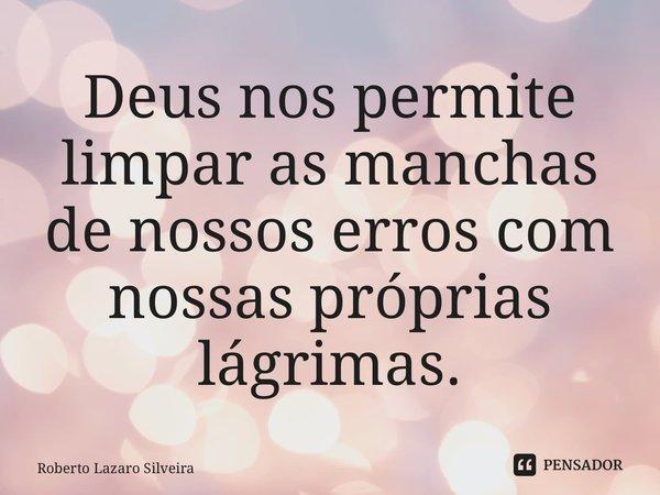 Deus nos permite limpar as manchas de nossos erros com nossas próprias lágrimas.... Frase de Roberto Lazaro Silveira.