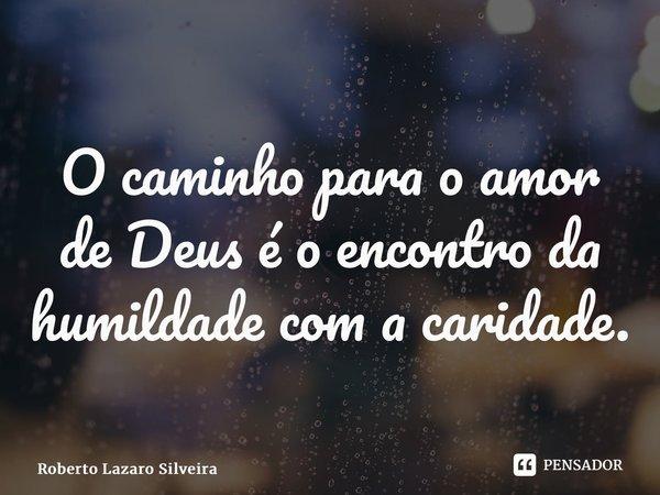O caminho para o amor de Deus é o encontro da humildade com a caridade.... Frase de Roberto Lazaro Silveira.