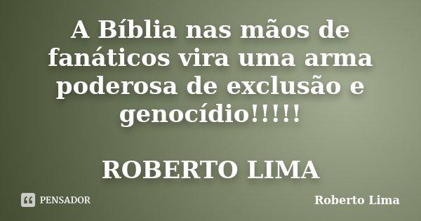 A Bíblia nas mãos de fanáticos vira uma arma poderosa de exclusão e genocídio!!!!! ROBERTO LIMA... Frase de ROBERTO LIMA.