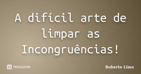 A difícil arte de limpar as Incongruências!... Frase de Roberto Lima.