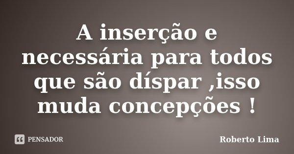 A inserção e necessária para todos que são díspar ,isso muda concepções !... Frase de Roberto Lima.
