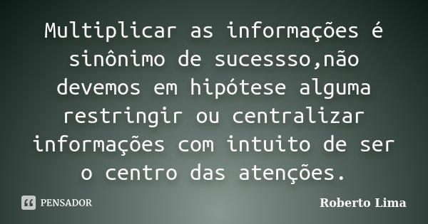 Multiplicar as informações é sinônimo de sucessso,não devemos em hipótese alguma restringir ou centralizar informações com intuito de ser o centro das atenções.... Frase de Roberto Lima.