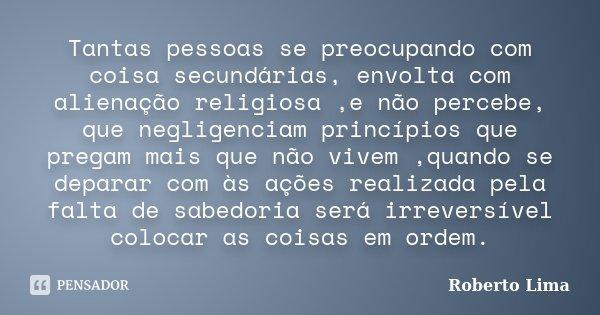 Tantas pessoas se preocupando com coisa secundárias, envolta com alienação religiosa ,e não percebe, que negligenciam princípios que pregam mais que não vivem ,... Frase de Roberto Lima.