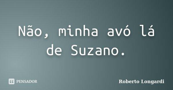 Não, minha avó lá de Suzano.... Frase de Roberto Longardi.