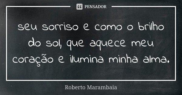 seu sorriso e como o brilho do sol, que aquece meu coração e ilumina minha alma.... Frase de Roberto marambaia.